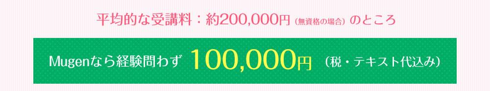 平均的な受講料:約200,000円(無資格の場合)のところ Mugenなら経験問わず100,000円(税・テキスト代込み)
