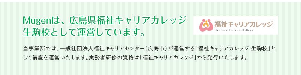 Mugenは、広島県福祉キャリアカレッジ生駒校として運営しています。 当事業所では、一般社団法人福祉キャリアセンター(広島市)が運営する「福祉キャリアカレッジ 生駒校」として講座を運営いたします。実務者研修の資格は「福祉キャリアカレッジ」から発行いたします。